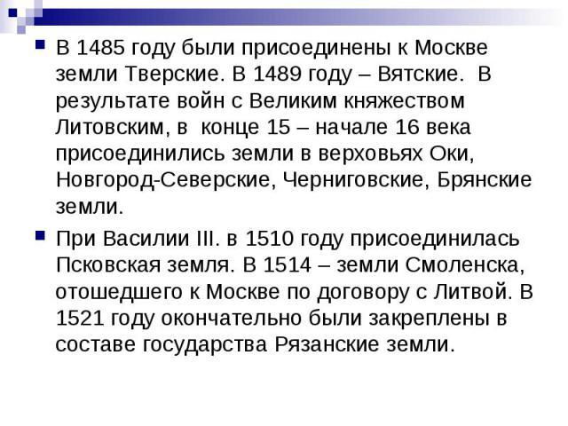 В 1485 году были присоединены к Москве земли Тверские. В 1489 году – Вятские. В результате войн с Великим княжеством Литовским, в конце 15 – начале 16 века присоединились земли в верховьях Оки, Новгород-Северские, Черниговские, Брянские земли. При…