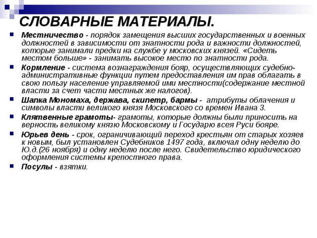 СЛОВАРНЫЕ МАТЕРИАЛЫ. Местничество - порядок замещения высших государственных и военных должностей в зависимости от знатности рода и важности должностей, которые занимали предки на службе у московских князей. «Сидеть местом больше» - занимать высоко…