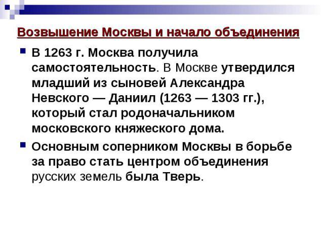 Возвышение Москвы и начало объединения В 1263 г. Москва получила самостоятельность. В Москве утвердился младший из сыновей Александра Невского — Даниил (1263 — 1303 гг.), который стал родоначальником московского княжеского дома. Основным соперником …
