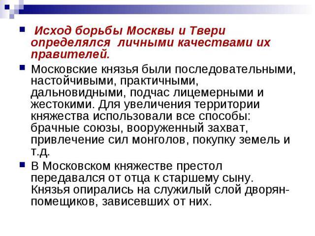 Исход борьбы Москвы и Твери определялся личными качествами их правителей. Московские князья были последовательными, настойчивыми, практичными, дальновидными, подчас лицемерными и жестокими. Для увеличения территории княжества использовали все способ…