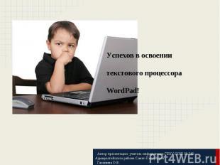 Успехов в освоениитекстового процессора WordPad! Автор презентации: учитель инфо