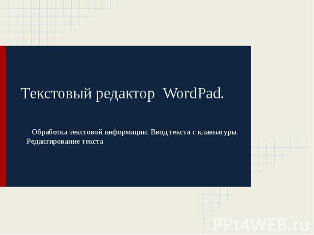 Текстовый редактор WordPad. Обработка текстовой информации. Ввод текста с клавиатуры. Редактирование текста