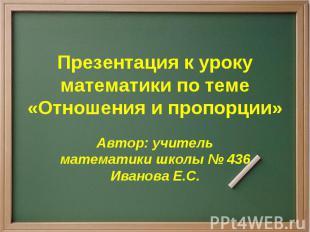 Презентация к уроку математики по теме «Отношения и пропорции» Автор: учитель ма