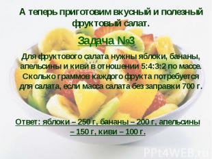 А теперь приготовим вкусный и полезный фруктовый салат. Задача №3 Для фруктового