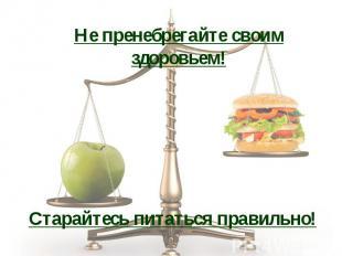 Не пренебрегайте своим здоровьем!Старайтесь питаться правильно!