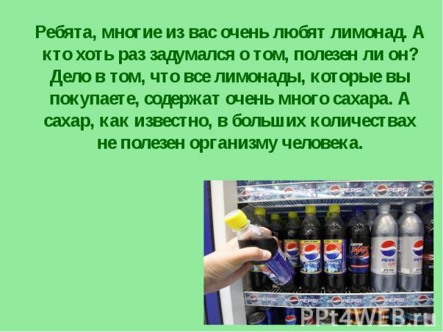 Ребята, многие из вас очень любят лимонад. А кто хоть раз задумался о том, полезен ли он? Дело в том, что все лимонады, которые вы покупаете, содержат очень много сахара. А сахар, как известно, в больших количествах не полезен организму человека.