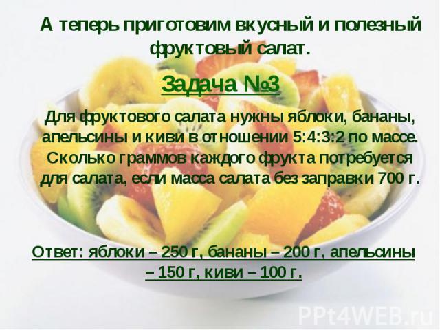 А теперь приготовим вкусный и полезный фруктовый салат. Задача №3 Для фруктового салата нужны яблоки, бананы, апельсины и киви в отношении 5:4:3:2 по массе. Сколько граммов каждого фрукта потребуется для салата, если масса салата без заправки 700 г.…