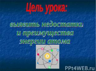 Цель урока: выявить недостаткии преимуществаэнергии атома
