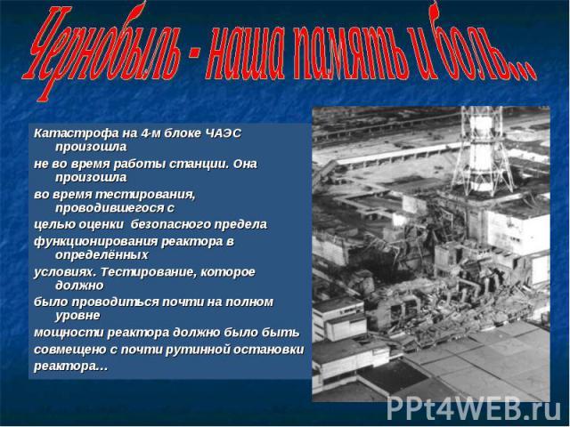 Чернобыль - наша память и боль... Катастрофа на 4-м блоке ЧАЭС произошла не во время работы станции. Она произошла во время тестирования, проводившегося с целью оценки безопасного предела функционирования реактора в определённыхусловиях. Тестировани…