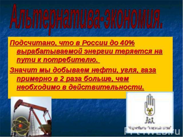 Альтернатива-экономия. Подсчитано, что в России до 40% вырабатываемой энергии теряется на пути к потребителю. Значит мы добываем нефти, угля, газа примерно в 2 раза больше, чем необходимо в действительности.