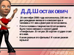 Д.Д.Шостакович 25 сентября 2006 года исполнилось 100 лет со дня рождения великог