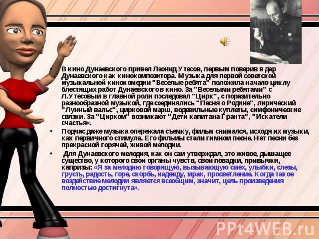 В кино Дунаевского привел Леонид Утесов, первым поверив в дар Дунаевского как кинокомпозитора. Музыка для первой советской музыкальной кинокомедии