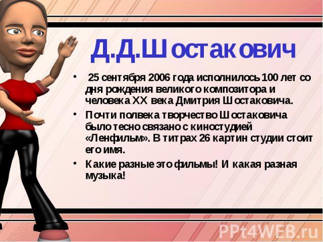 Д.Д.Шостакович 25 сентября 2006 года исполнилось 100 лет со дня рождения великого композитора и человека ХХ века Дмитрия Шостаковича.Почти полвека творчество Шостаковича было тесно связано с киностудией «Ленфильм». В титрах 26 картин студии стоит ег…