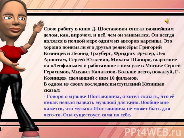 Свою работу в кино Д. Шостакович считал важнейшим делом, как, впрочем, и всё, чем он занимался. Он всегда являлся в полной мере одним из авторов картины. Это хорошо понимали его друзья режиссёры Григорий Козинцев и Леонид Трауберг, Фридрих Эрмлер, Л…