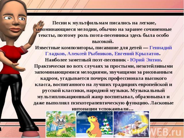 Песни к мультфильмам писались на легкие, запоминающиеся мелодии, обычно на заранее сочиненные тексты, поэтому роль поэта-песенника здесь была особо высокой. Известные композиторы, писавшие для детей — Геннадий Гладков, Алексей Рыбников, Евгений Крыл…