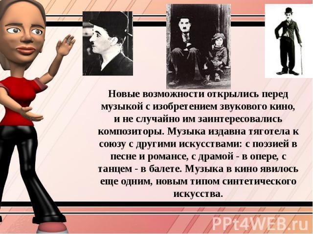 Новые возможности открылись перед музыкой с изобретением звукового кино, и не случайно им заинтересовались композиторы. Музыка издавна тяготела к союзу с другими искусствами: с поэзией в песне и романсе, с драмой - в опере, с танцем - в балете. Музы…