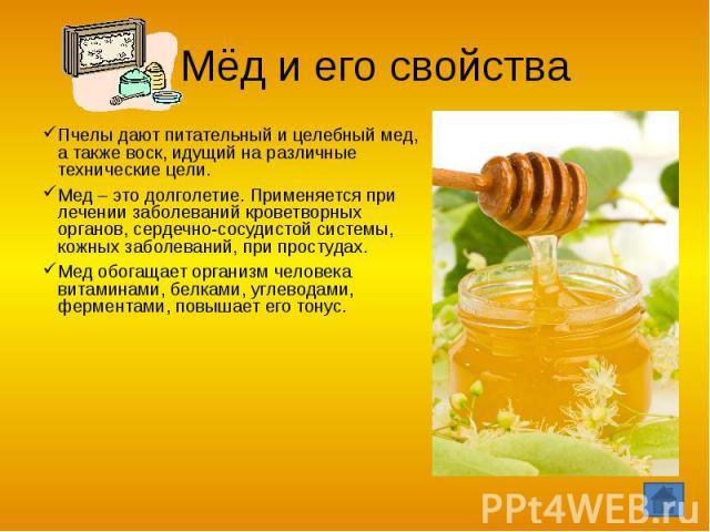 Мёд и его свойства Пчелы дают питательный и целебный мед, а также воск, идущий на различные технические цели.Мед – это долголетие. Применяется при лечении заболеваний кроветворных органов, сердечно-сосудистой системы, кожных заболеваний, при простуд…