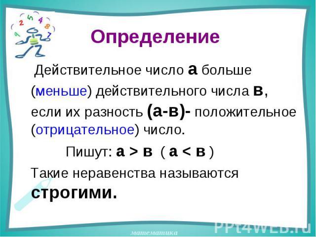 Определение Действительное число а больше (меньше) действительного числа в, если их разность (а-в)- положительное (отрицательное) число. Пишут: а > в ( а < в ) Такие неравенства называются строгими.