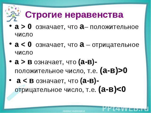 Строгие неравенства а > 0 означает, что а– положительное числоа < 0 означает, что а – отрицательное числоа > в означает, что (а-в)-положительное число, т.е. (а-в)>0 а < в означает, что (а-в)- отрицательное число, т.е. (а-в)