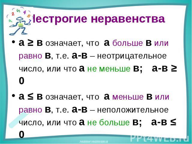 Нестрогие неравенства а ≥ в означает, что а больше в или равно в, т.е. а-в – неотрицательное число, или что а не меньше в; а-в ≥ 0а ≤ в означает, что а меньше в или равно в, т.е. а-в – неположительное число, или что а не больше в; а-в ≤ 0