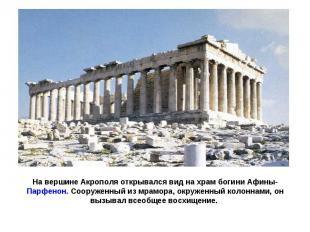 На вершине Акрополя открывался вид на храм богини Афины-Парфенон. Сооруженный из