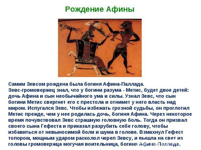 Рождение Афины Самим Зевсом рождена была богиня Афина-Паллада. Зевс-громовержец знал, что у богини разума - Метис, будет двое детей: дочь Афина и сын необычайного ума и силы. Узнал Зевс, что сын богини Метис свергнет его с престола и отнимет у него …