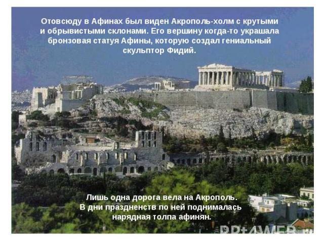 Отовсюду в Афинах был виден Акрополь-холм с крутыми и обрывистыми склонами. Его вершину когда-то украшала бронзовая статуя Афины, которую создал гениальный скульптор Фидий. Лишь одна дорога вела на Акрополь.В дни праздненств по ней поднималась наряд…