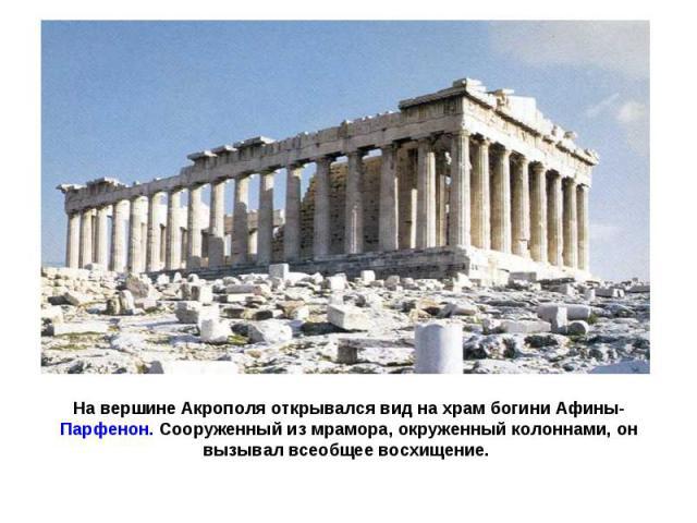 На вершине Акрополя открывался вид на храм богини Афины-Парфенон. Сооруженный из мрамора, окруженный колоннами, он вызывал всеобщее восхищение.