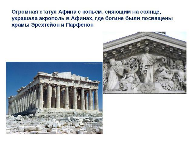 Огромная статуя Афина с копьём, сияющим на солнце, украшала акрополь в Афинах, где богине были посвящены храмы Эрехтейон и Парфенон