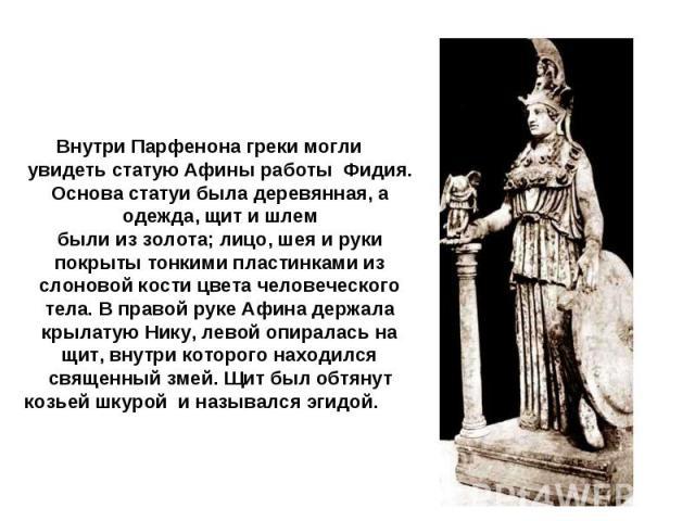 Внутри Парфенона греки могли увидеть статую Афины работы Фидия. Основа статуи была деревянная, а одежда, щит и шлембыли из золота; лицо, шея и рукипокрыты тонкими пластинками из слоновой кости цвета человеческого тела. В правой руке Афина держала кр…