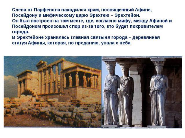 Слева от Парфенона находился храм, посвященный Афине, Посейдону и мифическому царю Эрехтею – Эрехтейон. Он был построен на том месте, где, согласно мифу, между Афиной и Посейдоном произошел спор из-за того, кто будет покровителем города. В Эрехтейон…