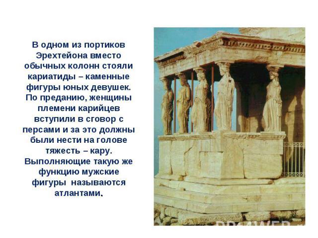 В одном из портиков Эрехтейона вместо обычных колонн стояли кариатиды – каменные фигуры юных девушек. По преданию, женщины племени карийцев вступили в сговор с персами и за это должны были нести на голове тяжесть – кару.Выполняющие такую же функцию …