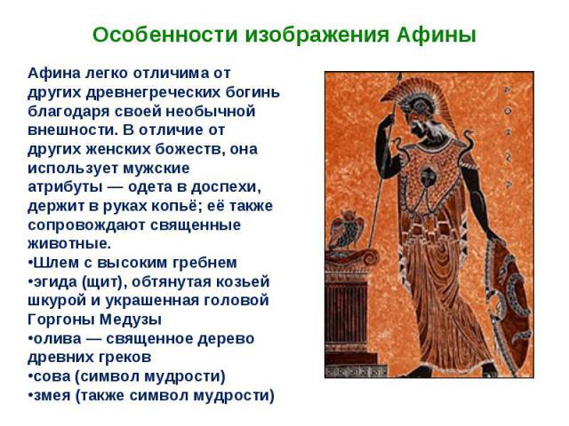Особенности изображения Афины Афина легко отличима от других древнегреческих богинь благодаря своей необычной внешности. В отличие от других женских божеств, она использует мужские атрибуты— одета в доспехи, держит в руках копьё; её также сопровожд…