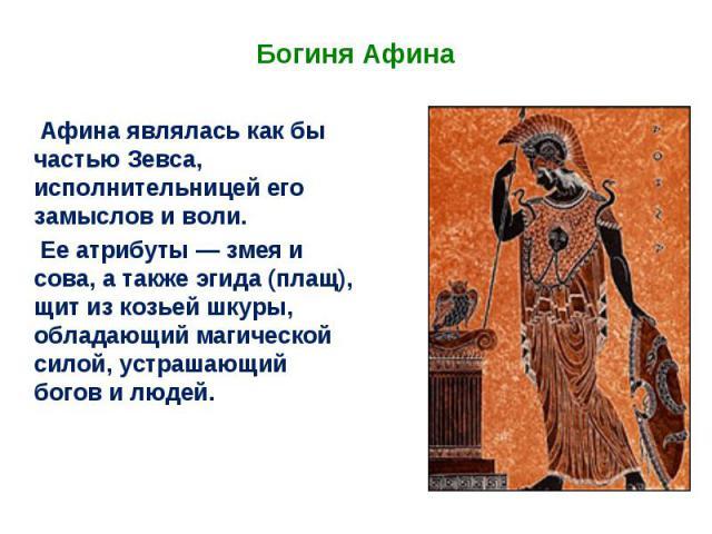 Богиня Афина Афина являлась как бы частью Зевса, исполнительницей его замыслов и воли. Ее атрибуты — змея и сова, а также эгида (плащ), щит из козьей шкуры, обладающий магической силой, устрашающий богов и людей.