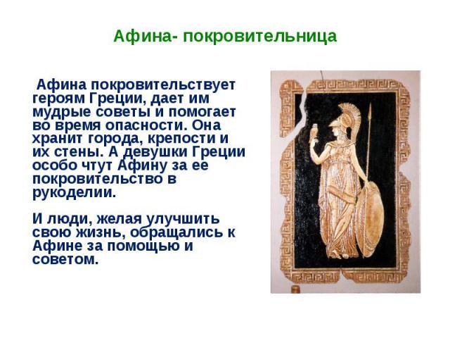 Афина покровительствует героям Греции, дает им мудрые советы и помогает во время опасности. Она хранит города, крепости и их стены. А девушки Греции особо чтут Афину за ее покровительство в рукоделии.И люди, желая улучшить свою жизнь, обращались к А…