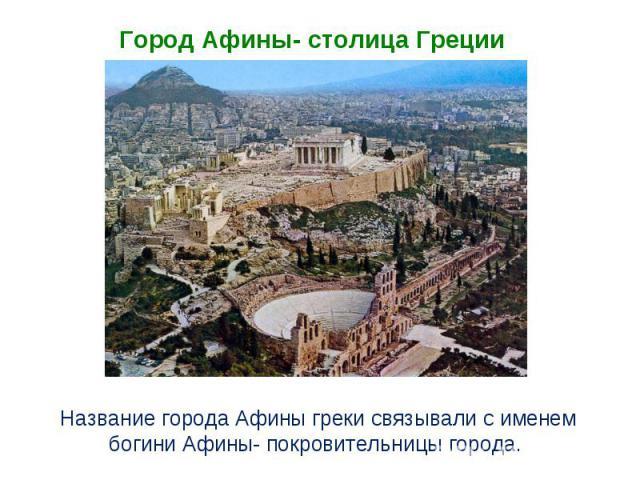 Город Афины- столица Греции Название города Афины греки связывали с именем богини Афины- покровительницы города.