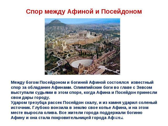 Спор между Афиной и Посейдоном Между богом Посейдоном и богиней Афиной состоялся известный спор за обладание Афинами. Олимпийские боги во главе с Зевсом выступали судьями в этом споре, когда Афина и Посейдон принесли свои дары городу. Ударом трезубц…