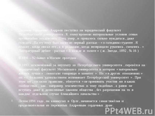 Окончив гимназию , Андреев поступил на юридический факультет Петербургского университета . К этому времени материальные условия семьи чрезвычайно ухудшились .Отец умер , и пришлось сильно нуждаться , даже голодать . На эту тему был написан первый ра…