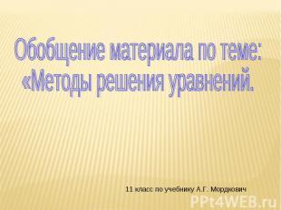 Обобщение материала по теме:«Методы решения уравнений. 11 класс по учебнику А.Г.
