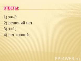 Ответы: 1) х=-2;2) решений нет;3) х=1;4) нет корней;