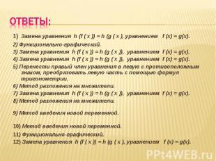 1) Замена уравнения h (f ( x )) = h (g ( x ), уравнением f (x) = g(x).2) Функцио