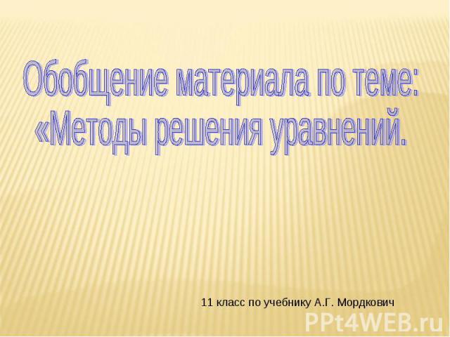 Обобщение материала по теме:«Методы решения уравнений. 11 класс по учебнику А.Г. Мордкович