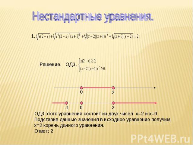 Нестандартные уравнения. Решение. ОДЗ. ОДЗ этого уравнения состоит из двух чисел х=2 и х=0.Подставив данные значения в исходное уравнение получим, х=2 корень данного уравнения.Ответ: 2