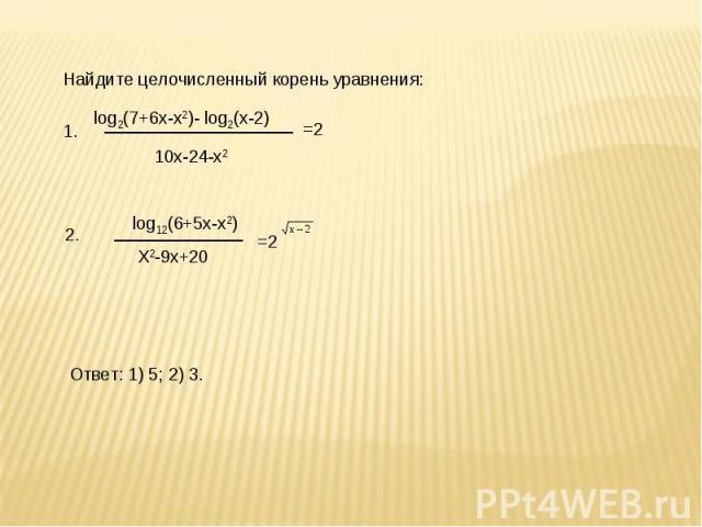 Найдите целочисленный корень уравнения: log2(7+6х-х2)- log2(х-2) 10х-24-х2log12(6+5х-х2) Х2-9х+20 Ответ: 1) 5; 2) 3.