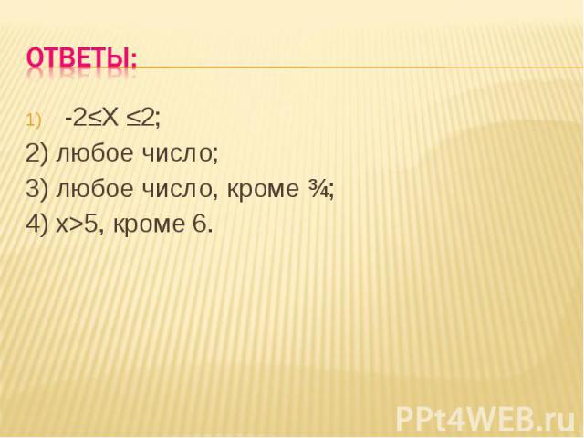 Ответы: -2≤Х ≤2;2) любое число;3) любое число, кроме ¾;4) х>5, кроме 6.