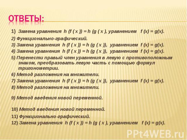 1) Замена уравнения h (f ( x )) = h (g ( x ), уравнением f (x) = g(x).2) Функционально-графический.3) Замена уравнения h (f ( x )) = h (g ( x )), уравнением f (x) = g(x).4) Замена уравнения h (f ( x )) = h (g ( x )), уравнением f (x) = g(x).5) Перен…