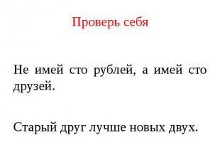 Проверь себя Не имей сто рублей, а имей сто друзей.Старый друг лучше новых двух.