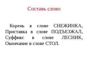 Составь слово Корень в слове СНЕЖИНКА,Приставка в слове ПОДЪЕЗЖАЛ,Суффикс в слов