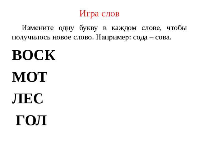 Измените одну букву в каждом слове, чтобы получилось новое слово. Например: сода – сова.ВОСКМОТЛЕС ГОЛ