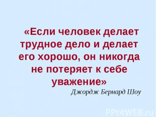 «Если человек делает трудное дело и делает его хорошо, он никогда не потеряет к